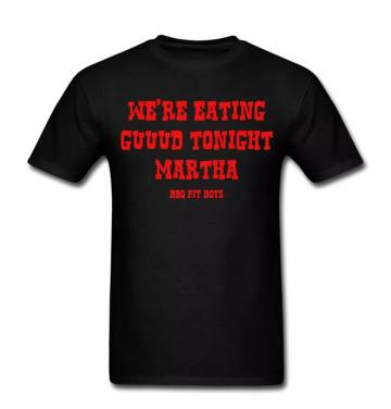We're Eating Guuud Tonight Martha T-Shirt